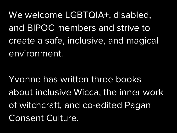We welcome LGBTQIA+, disabled, and BIPOC members and strive to create a safe, inclusive, and magical environment.   Yvonne has written three books about inclusive Wicca, the inner work of witchcraft, and co-edited Pagan Consent Culture.